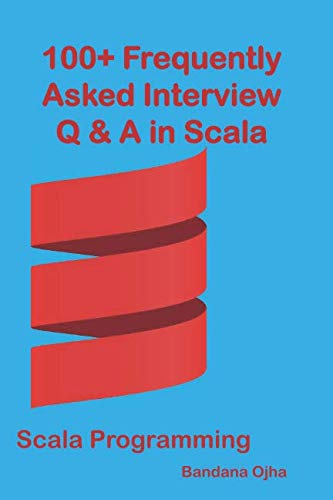 - 100+ Frequently Asked Interview Questions & Answers In Scala: Scala Programming (Interview Q & A Series)