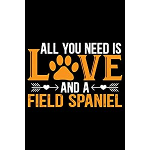 All You Need Is Love and a Field Spaniel: Cool Field Spaniel Dog Journal Notebook - Gifts Idea for Field Spaniel Dog Lovers Notebook for Men & Women. 13