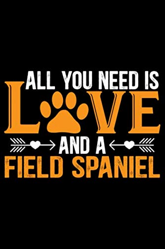 All You Need Is Love and a Field Spaniel: Cool Field Spaniel Dog Journal Notebook - Gifts Idea for Field Spaniel Dog Lovers Notebook for Men & Women. 1