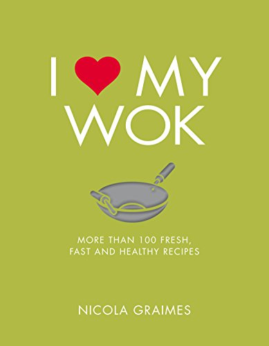 I Love My Wok: More Than 100 Fresh, Fast and Healthy Recipes by Nicola Graimes