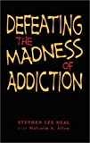 Defeating the Madness of Addiction, Stephen Lee Neal, 0967936675