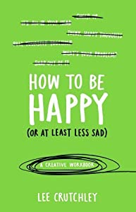 How to Be Happy (or at least less sad): A Creative Workbook by Lee Crutchley (2015-07-02)