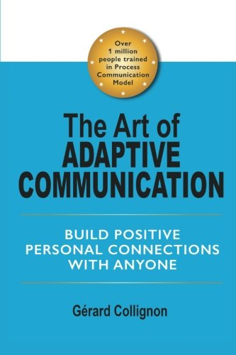 The Art of Adaptive Communication: Build Positive Personal Connections with Anyone