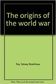 sidney bradshaw fay the origins of the world war thesis Dear internet archive supporter, i ask only once a year: the origins of the world war author fay, sidney bradshaw, 1876-1967.