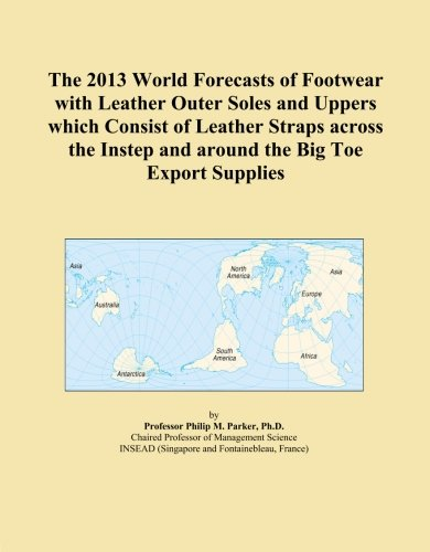 2013 Instep - The 2013 World Forecasts of Footwear with Leather Outer Soles and Uppers which Consist of Leather Straps across the Instep and around the Big Toe Export Supplies