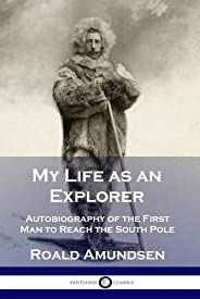 My Life as an Explorer: Autobiography of the First Man to Reach the South Pole