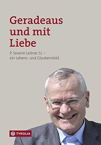 Geradeaus und mit Liebe: P. Severin Leitner SJ – ein Lebens- und Glaubensbild
