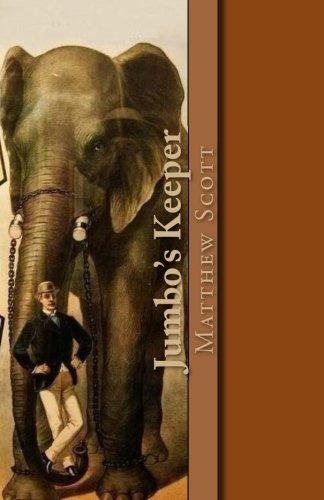 Jumbo's Keeper: The autobiography of Matthew Scott and his biography of P.T. Barnum's great elephant Jumbo