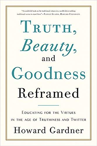 Truth, Beauty, and Goodness Reframed: Educating for the Virtues in the Age of Truthiness and Twitter by Howard Gardner (2012-11-06) ebook