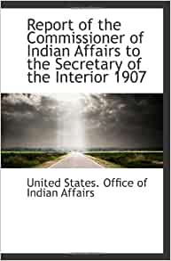 report of the commissioner of indian affairs to the of the interior 1907 united