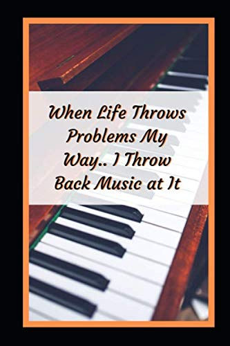 When Life Throws Problems My Way.. I Throw Back Music At It: Piano Themed Novelty Lined Notebook / Journal To Write In Perfect Gift Item (6 x 9 inches)