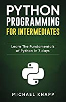 Python Programming for Intermediates: Learn the Fundamentals of Python in 7 Days Front Cover