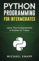Python Programming for Intermediates: Learn the Fundamentals of Python in 7 Days