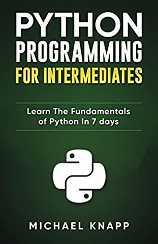 Python Programming for Intermediates: Learn the Fundamentals of Python in 7 Days (Programming Software)