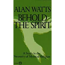 Alan Wilson Watts: Behold the Spirit : A Study in the Necessity of Mystical Religion (Paperback - Revised Ed.); 1972 Edition