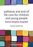 Palliative and End of Life Care for Children and Young People: Home, Hospice, Hospital 2nd (second) Edition by Grinyer, Anne published by Wiley-Blackwell (2012)