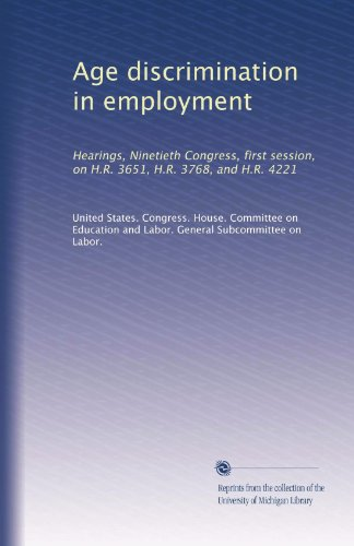 Age discrimination in employment: Hearings, Ninetieth Congress, first session, on H.R. 3651, H.R. 3768, and H.R. 4221 (Volume 2)