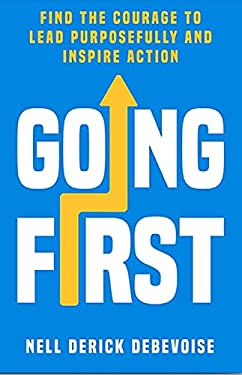 Going First: Find the Courage to Lead Purposefully and Inspire Action (Purposeful Leadership Book 1)
