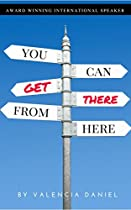 YOU CAN GET THERE FROM HERE: A VISION WITHOUT MOTION IS A PIPE-DREAM.  GET UNSTUCK AND GET THERE!