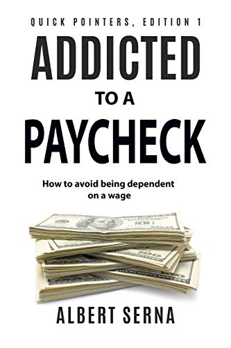 Addicted to a Paycheck: How to avoid being dependent on a wage in your effort to make ends meet (Quick pointers Book 1) by [Serna, Albert]