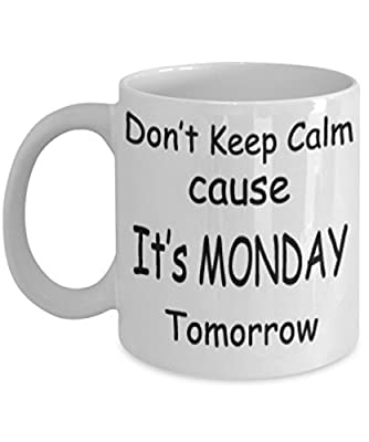 Don't Keep Calm Cause It's Monday Tomorrow Mug White Unique Birthday, Special Or Funny Occasion Gift. Best 11 Oz Ceramic Novelty Cup for Coffee, Tea Or Toddy