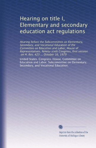 Hearing on title I, Elementary and secondary education act regulations: Hearing before the Subcommittee on Elementary, Secondary, and Vocational ... session, on H. Res. 423 ... October 16, 1979