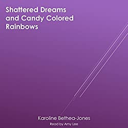 Shattered Dreams and Candy Colored Rainbows