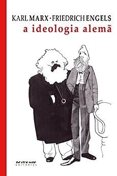 A ideologia alemã: Crítica da mais recente filosofia alemã em seus representantes Feuerbach, B. Bauer e Stirner, e do socialismo alemão em seus diferentes profetas por [Marx, Karl, Engels, Friedrich]
