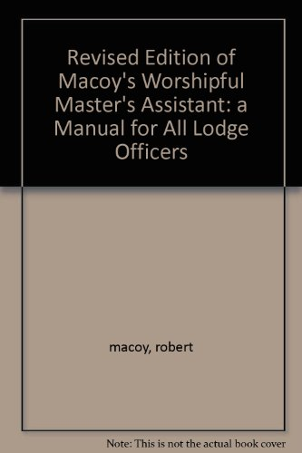 Revised Edition of Macoy's Worshipful Master's Assistant: a Manual for All Lodge Officers