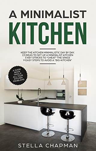A Minimalist Kitchen: Keep the kitchen minimalistic day by day. A Guide Book tackle all your kitchen problems