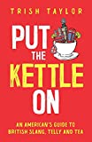 Put The Kettle On: An American's Guide to British