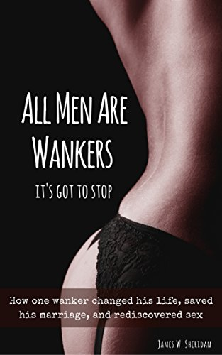 All Men Are Wankers: And It's Got To Stop