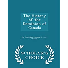 The History of the Dominion of Canada - Scholar's Choice Edition