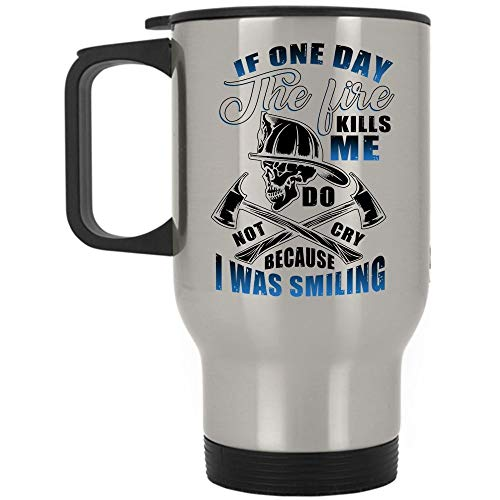 (Firefighter Travel Mug, If One Dat The Fire Hurt Me Don't Cry Because I Was Smiling Mug (Travel Mug -)
