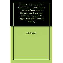 """Apprendre à réussir dans les blogs en 30 jours: """"Découvrez comment réussir dans les blogs dès maintenant pour commencer à gagner de l'argent maintenant!"""" (French Edition)"""