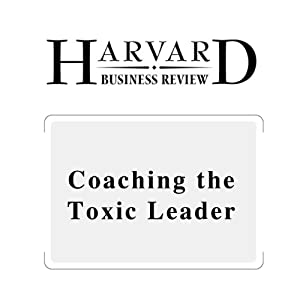Coaching the Toxic Leader (Harvard Business Review) Periodical