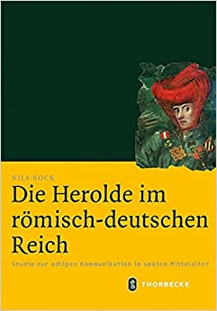 Die Herolde Im Romisch-Deutschen Reich: Studie Zur Adligen Kommunikation Im Spaten Mittelalter (Mittelalter-Forschungen)