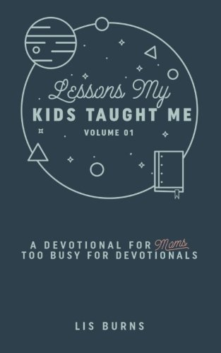 Lessons My Kids Taught Me: A Devotional For Moms Too Busy For Devotionals
