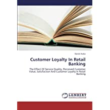 Customer Loyalty In Retail Banking: The Effect Of Service Quality, Perceived Customer Value, Satisfaction And Customer Loyalty In Retail Banking