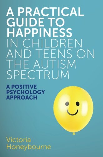 A Practical Guide to Happiness in Children and Teens on the Autism Spectrum: A Positive Psychology Approach by Jessica Kingsley Publishers