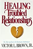 Healing Troubled Relationships, Victor L. Brown, 0884947092