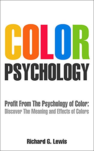 Color Psychology: Profit From The Psychology of Color: Discover the Meaning and Effect of Colors (PsychoProfits Book 2)