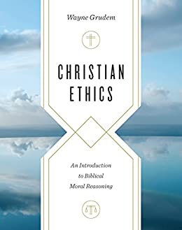 Christian Ethics: An Introduction to Biblical Moral Reasoning by [Grudem, Wayne]