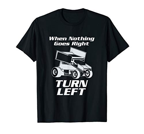 Sprint Car Racing T Shirt When Nothing Goes Right Turn -