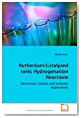 Ruthenium-Catalyzed Ionic Hydrogenation Reactions: Mechanistic Studies and Synthetic Applications