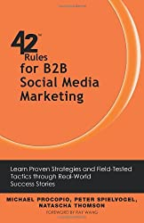 42 Rules for B2B Social Media Marketing: Learn Proven Strategies and Field-Tested Tactics through Real World Success Stories