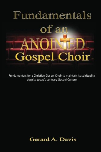 Fundamentals of an Anointed Gospel Choir: Critical fundamentals for a gospel choir to maintain its spirituality despite