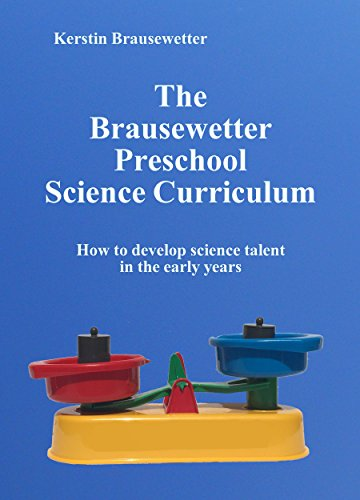 The Brausewetter Preschool Science Curriculum: How to develop science talent in the early years (The Brausewetter Science Curricula Book 2)