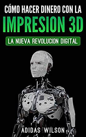 Como Hacer Dinero Con La Impresion 3D: La Nueva Revolucion Digital ...
