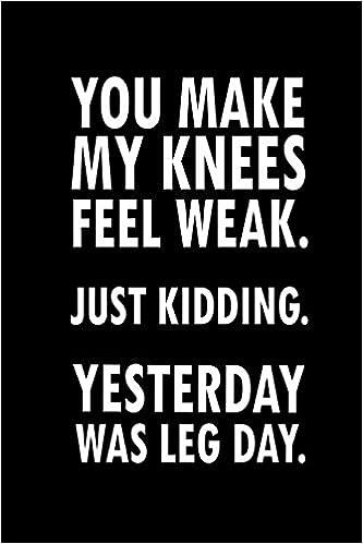 You Make My Knees Feel Weak. Just Kidding. Yesterday Was Leg ...